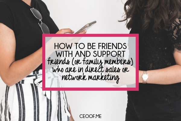 How to be friends with and support friends or family members who are in direct sales or network marketing
