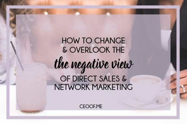 How to change and overlook the negative view of direct sales and network marketing