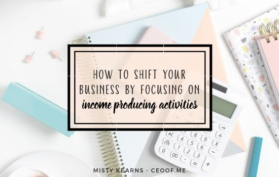how to shift your business by focusing on income producing activities