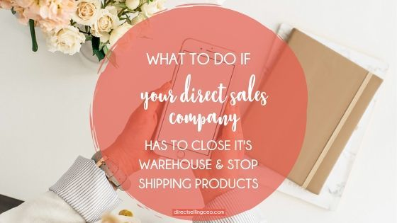 What to do if your direct sales company has to close it's warehouse and stop shipping