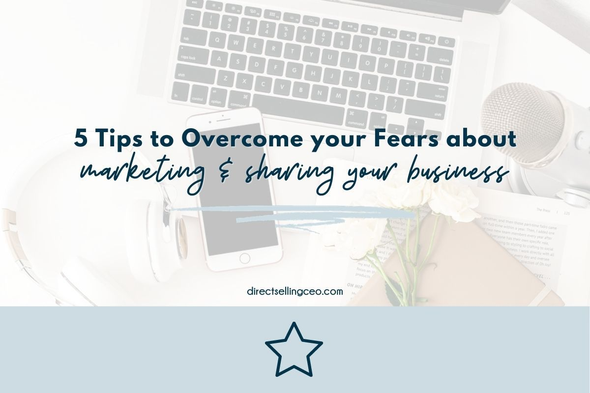 5 Tips to Overcome Fears about Marketing and sharing your direct sales business with others