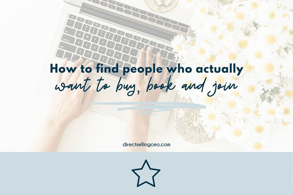 How to find more people who actually want to buy, book and join your direct sales or network marketing business